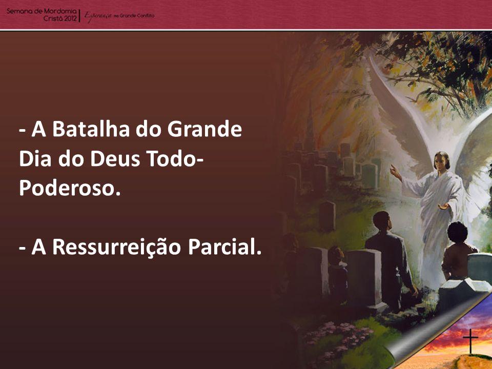 - A Batalha do Grande Dia do Deus Todo- Poderoso. - A Ressurreição Parcial.