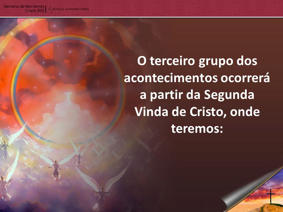 O terceiro grupo dos acontecimentos ocorrerá a partir da Segunda Vinda de Cristo, onde teremos: