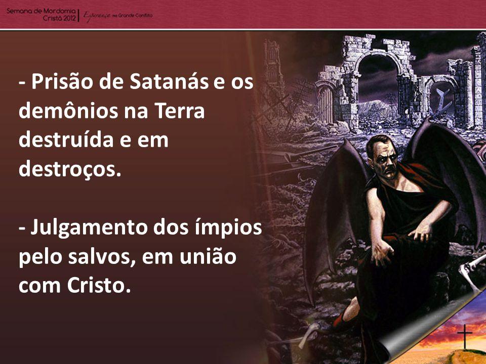 - Prisão de Satanás e os demônios na Terra destruída e em destroços. - Julgamento dos ímpios pelo salvos, em união com Cristo.