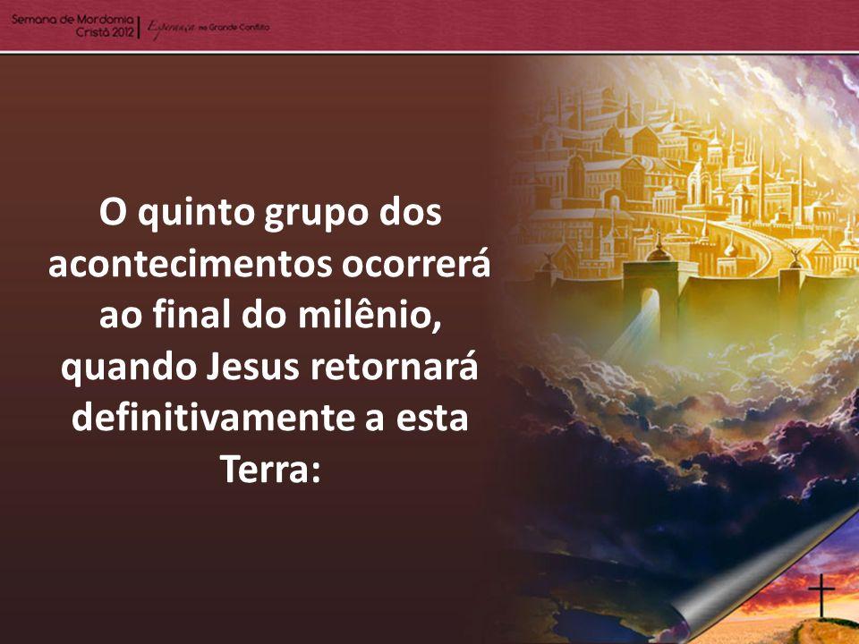 O quinto grupo dos acontecimentos ocorrerá ao final do milênio, quando Jesus retornará definitivamente a esta Terra: