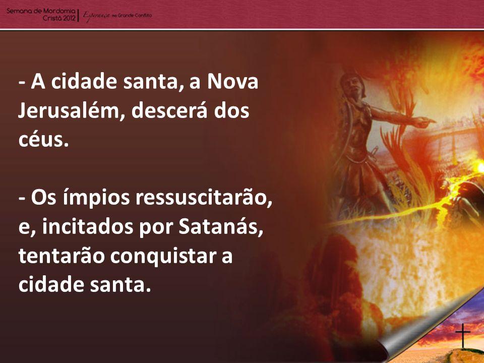 - A cidade santa, a Nova Jerusalém, descerá dos céus. - Os ímpios ressuscitarão, e, incitados por Satanás, tentarão conquistar a cidade santa.