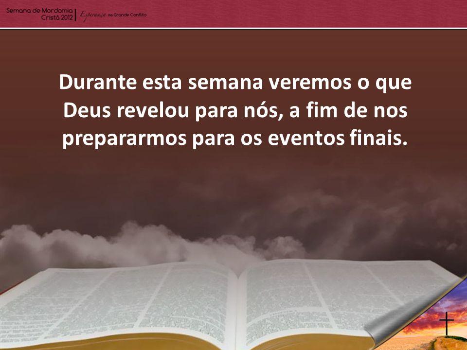 Durante esta semana veremos o que Deus revelou para nós, a fim de nos prepararmos para os eventos finais.