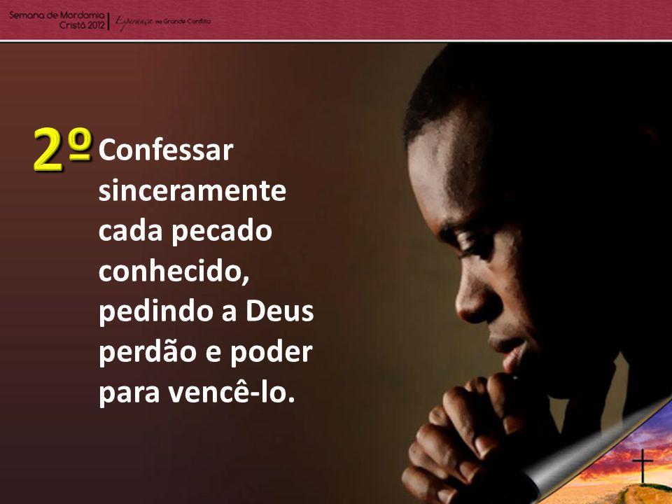 Confessar sinceramente cada pecado conhecido, pedindo a Deus perdão e poder para vencê-lo.
