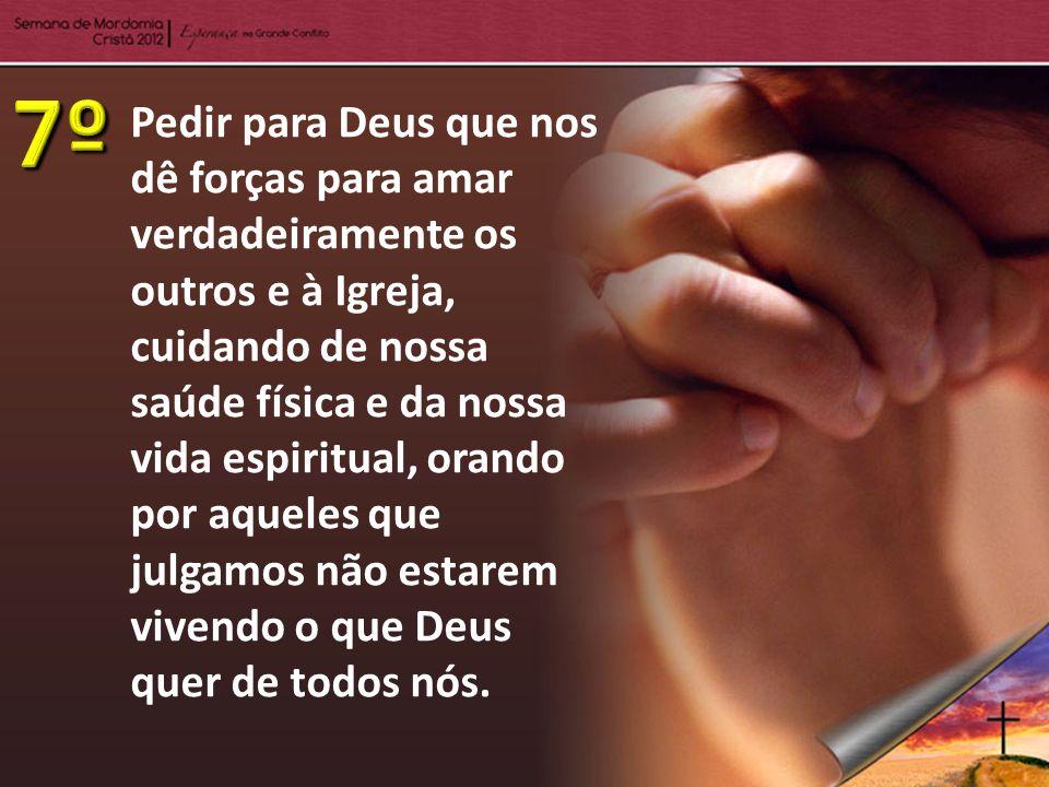 Pedir para Deus que nos dê forças para amar verdadeiramente os outros e à Igreja, cuidando de nossa saúde física e da nossa vida espiritual, orando po