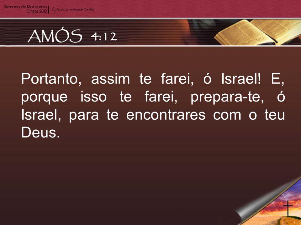 Portanto, assim te farei, ó Israel! E, porque isso te farei, prepara-te, ó Israel, para te encontrares com o teu Deus.