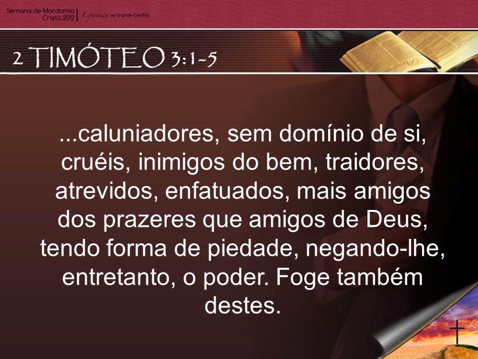 ...caluniadores, sem domínio de si, cruéis, inimigos do bem, traidores, atrevidos, enfatuados, mais amigos dos prazeres que amigos de Deus, tendo form