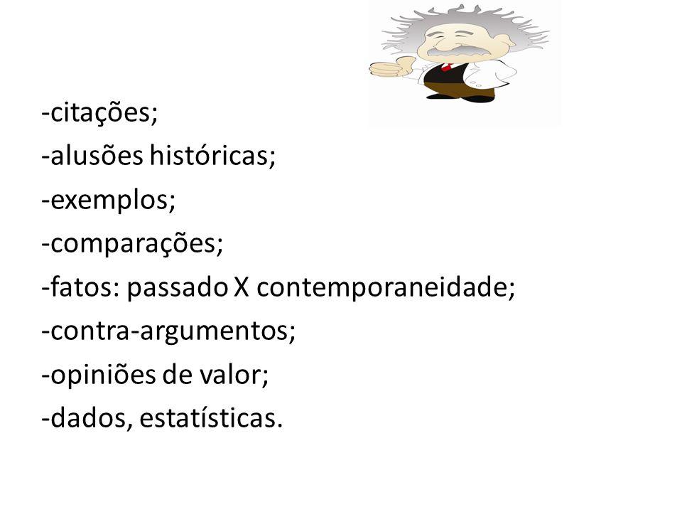 -citações; -alusões históricas; -exemplos; -comparações; -fatos: passado X contemporaneidade; -contra-argumentos; -opiniões de valor; -dados, estatísticas.