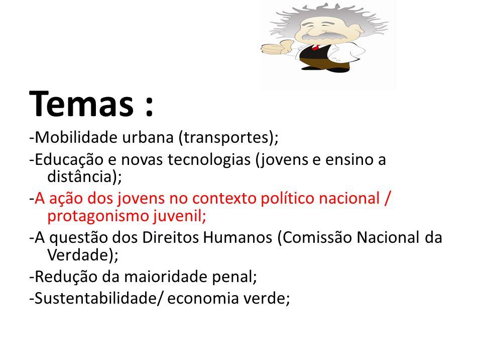 Temas : -Mobilidade urbana (transportes); -Educação e novas tecnologias (jovens e ensino a distância); -A ação dos jovens no contexto político nacional / protagonismo juvenil; -A questão dos Direitos Humanos (Comissão Nacional da Verdade); -Redução da maioridade penal; -Sustentabilidade/ economia verde;