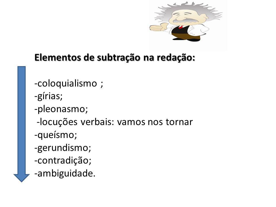 Elementos de subtração na redação: -coloquialismo ; -gírias; -pleonasmo; -locuções verbais: vamos nos tornar -queísmo; -gerundismo; -contradição; -ambiguidade.