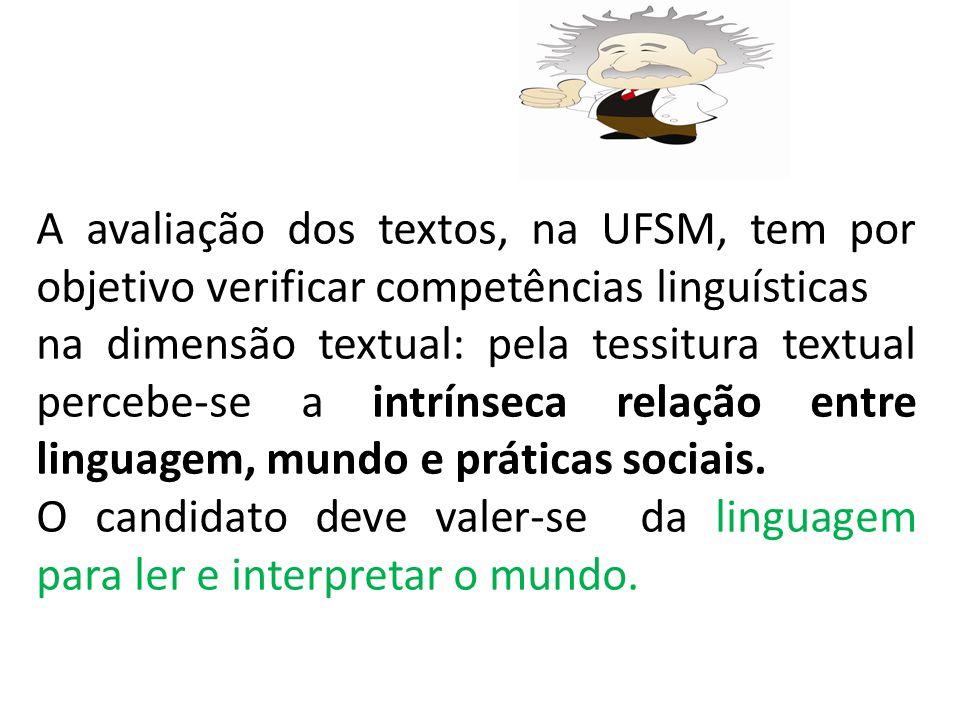 A avaliação dos textos, na UFSM, tem por objetivo verificar competências linguísticas na dimensão textual: pela tessitura textual percebe-se a intrínseca relação entre linguagem, mundo e práticas sociais.