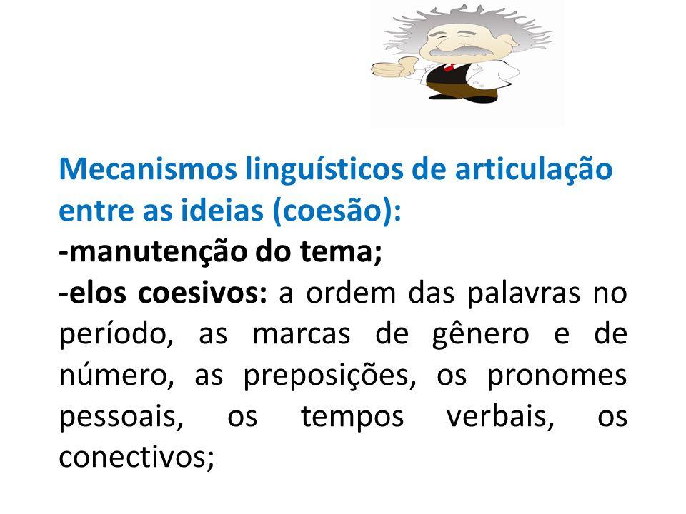 Mecanismos linguísticos de articulação entre as ideias (coesão): -manutenção do tema; -elos coesivos: a ordem das palavras no período, as marcas de gênero e de número, as preposições, os pronomes pessoais, os tempos verbais, os conectivos;