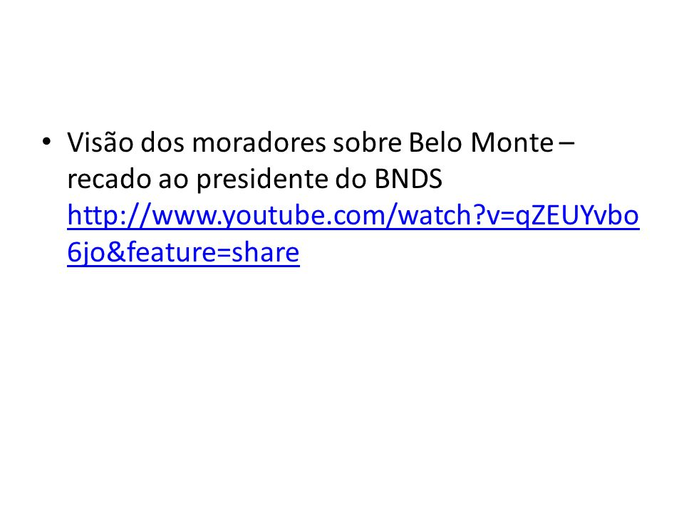 Visão dos moradores sobre Belo Monte – recado ao presidente do BNDS http://www.youtube.com/watch?v=qZEUYvbo 6jo&feature=share http://www.youtube.com/w