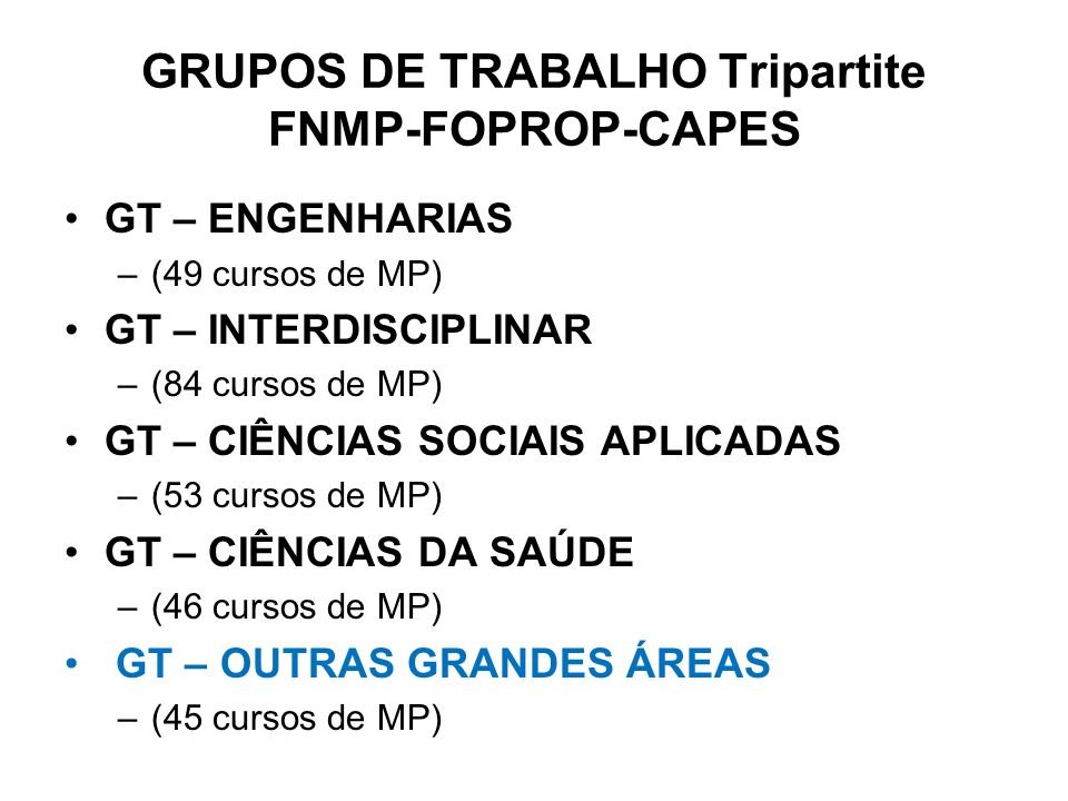 GRUPOS DE TRABALHO Tripartite FNMP-FOPROP-CAPES GT – ENGENHARIAS –(49 cursos de MP) GT – INTERDISCIPLINAR –(84 cursos de MP) GT – CIÊNCIAS SOCIAIS APL
