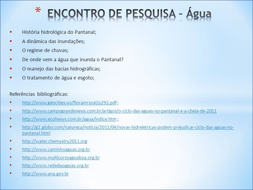 Fontes de energia; Oferta, demanda e desafios; Implicações socioambientais; As possibilidades para o Pantanal; Implantação de hidrelétricas no pantanal Referências bibliográficas: http://www.mme.gov.br http://energiarenovavel.org/ www.aneel.gov.br/arquivos/PDF/atlas_par2_cap5.pdf http://www.biodiesel.gov.br/ http://cienciaecultura.bvs.br/scielo http://g1.globo.com/natureza/noticia/2011/04/novas-hidreletricas-podem-prejudicar-ciclo-das-aguas-no-pantanal.html www.ceper.eng.uerj.br/ www.ider.org.br/oktiva.net/1365/nota/17360/ www.eolica.org.br/ www.cnen.gov.br/ensino/apostilas.asp
