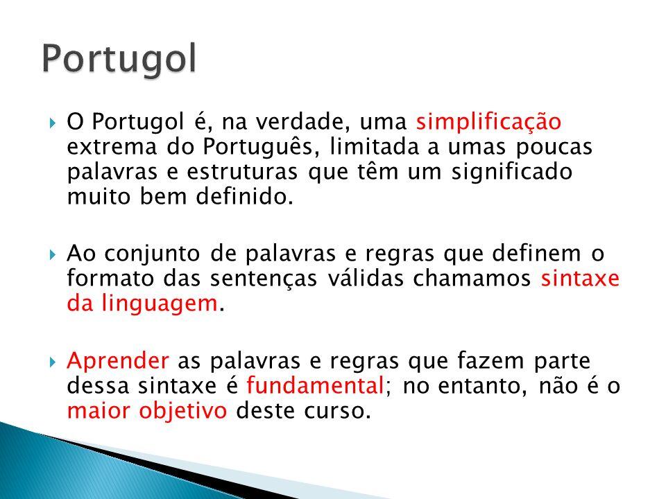 O Portugol é, na verdade, uma simplificação extrema do Português, limitada a umas poucas palavras e estruturas que têm um significado muito bem defini