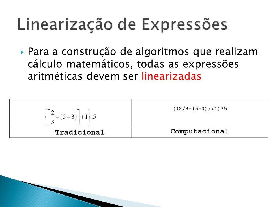 Para a construção de algoritmos que realizam cálculo matemáticos, todas as expressões aritméticas devem ser linearizadas