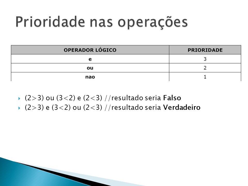 (2>3) ou (3<2) e (2<3) //resultado seria Falso (2>3) e (3<2) ou (2<3) //resultado seria Verdadeiro