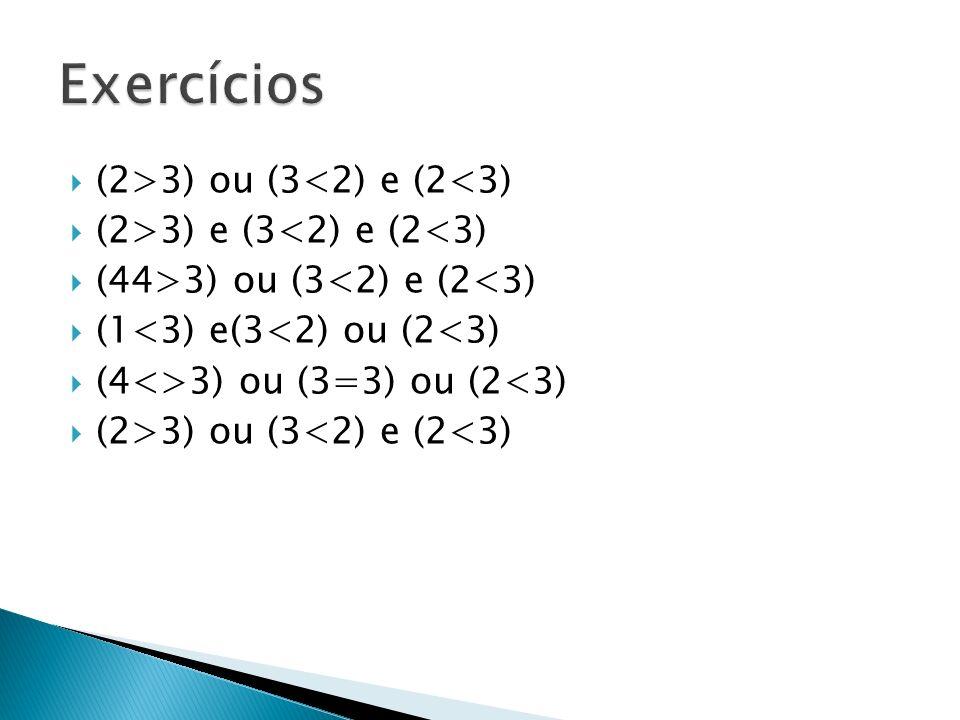 (2>3) ou (3<2) e (2<3) (2>3) e (3<2) e (2<3) (44>3) ou (3<2) e (2<3) (1<3) e(3<2) ou (2<3) (4<>3) ou (3=3) ou (2<3) (2>3) ou (3<2) e (2<3)
