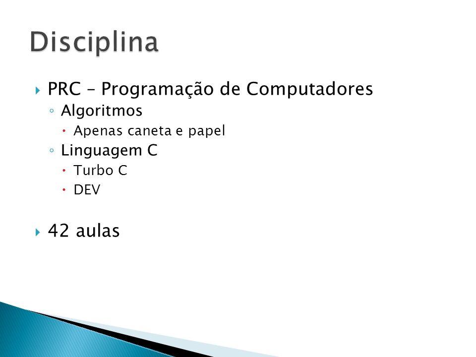 PRC – Programação de Computadores Algoritmos Apenas caneta e papel Linguagem C Turbo C DEV 42 aulas