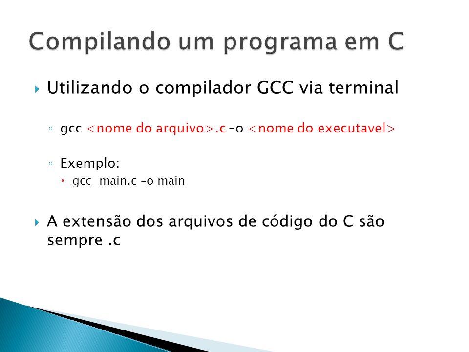 Utilizando o compilador GCC via terminal gcc.c –o Exemplo: gcc main.c –o main A extensão dos arquivos de código do C são sempre.c