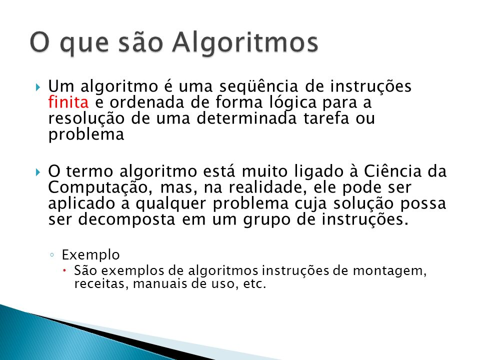 Um algoritmo é uma seqüência de instruções finita e ordenada de forma lógica para a resolução de uma determinada tarefa ou problema O termo algoritmo