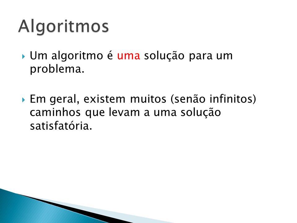 Um algoritmo é uma solução para um problema. Em geral, existem muitos (senão infinitos) caminhos que levam a uma solução satisfatória.