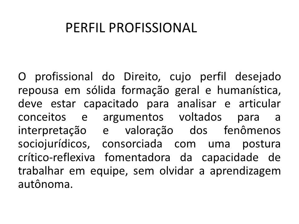 PERFIL PROFISSIONAL O profissional do Direito, cujo perfil desejado repousa em sólida formação geral e humanística, deve estar capacitado para analisa
