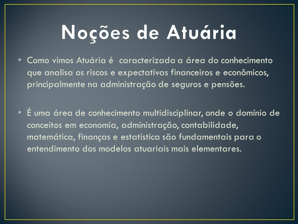 Como vimos Atuária é caracterizada a área do conhecimento que analisa os riscos e expectativas financeiros e econômicos, principalmente na administraç