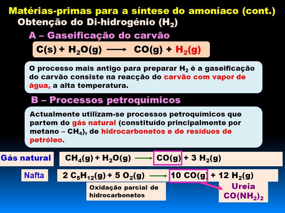 Obtenção do Di-hidrogénio (H 2 ) CH 4 (g) + H 2 O(g) CO(g) + 3 H 2 (g) 2 C 5 H 12 (g) + 5 O 2 (g) 10 CO(g) + 12 H 2 (g) Gás natural Nafta Ureia CO(NH 2 ) 2 Matérias-primas para a síntese do amoníaco (cont.) A – Gaseificação do carvão O processo mais antigo para preparar H 2 é a gaseificação do carvão consiste na reacção do carvão com vapor de água, a alta temperatura.