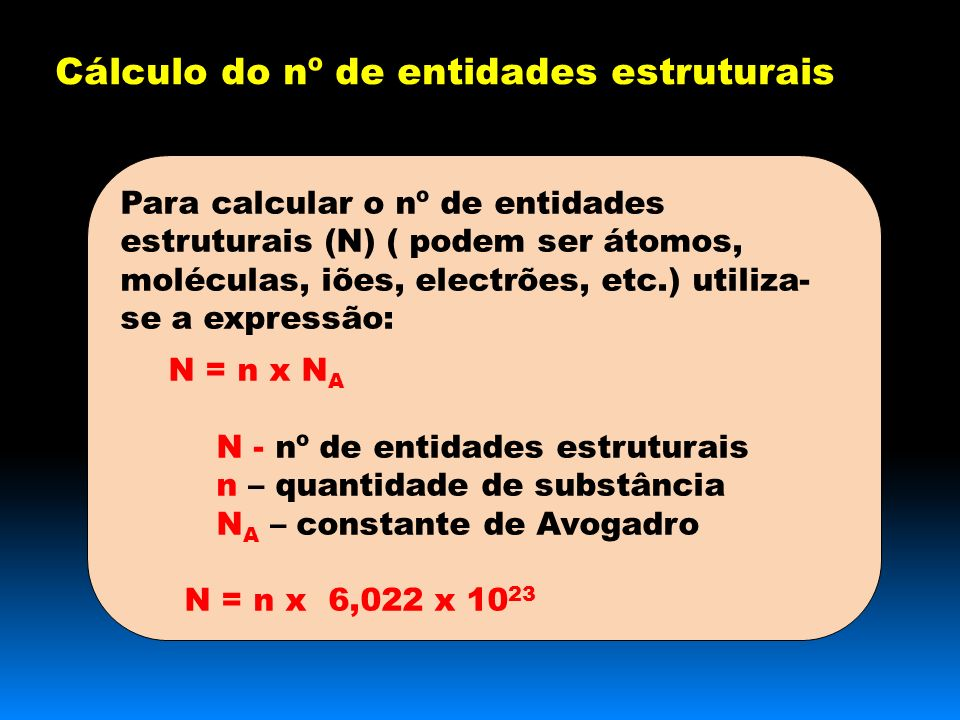 Para calcular o nº de entidades estruturais (N) ( podem ser átomos, moléculas, iões, electrões, etc.) utiliza- se a expressão: N = n x N A N - nº de entidades estruturais n – quantidade de substância N A – constante de Avogadro N = n x 6,022 x 10 23 Cálculo do nº de entidades estruturais
