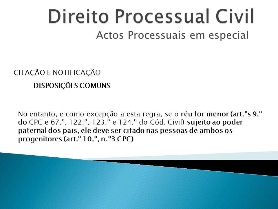 Actos Processuais em especial CITAÇÃO E NOTIFICAÇÃO DISPOSIÇÕES COMUNS No entanto, e como excepção a esta regra, se o réu for menor (art.ºs 9.º do CPC
