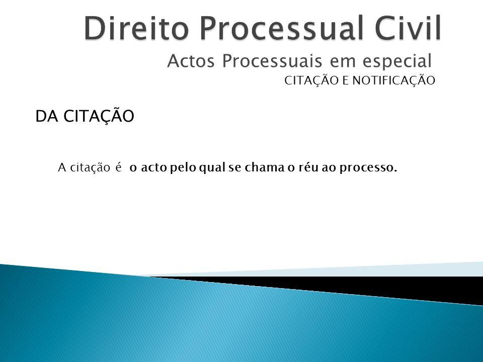 Actos Processuais em especial CITAÇÃO E NOTIFICAÇÃO A citação é o acto pelo qual se chama o réu ao processo. DA CITAÇÃO