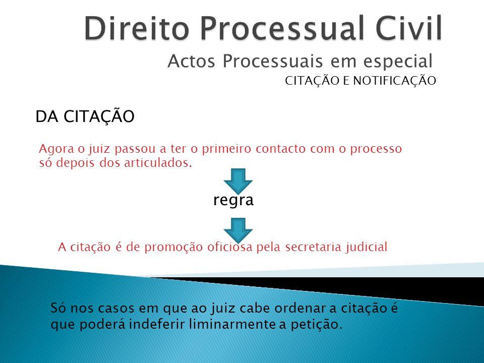 Actos Processuais em especial CITAÇÃO E NOTIFICAÇÃO Agora o juiz passou a ter o primeiro contacto com o processo só depois dos articulados. DA CITAÇÃO