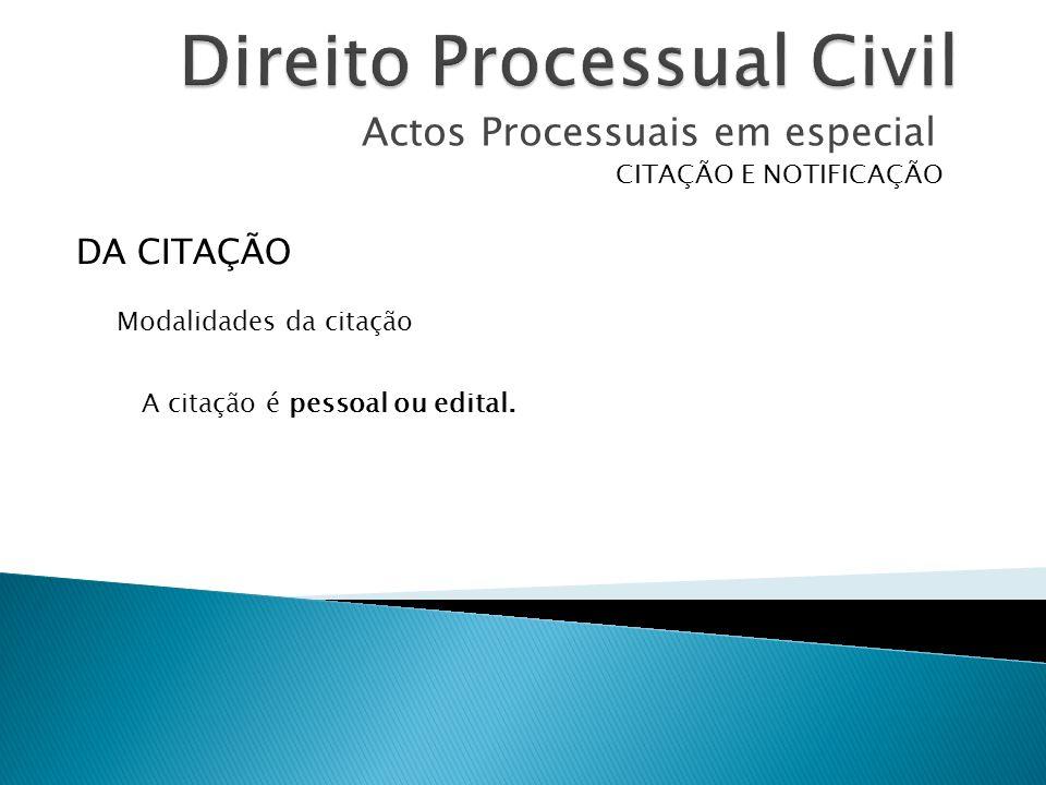 Actos Processuais em especial CITAÇÃO E NOTIFICAÇÃO A citação é pessoal ou edital. DA CITAÇÃO Modalidades da citação