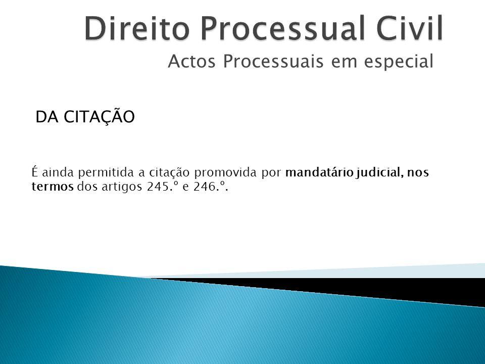 Actos Processuais em especial É ainda permitida a citação promovida por mandatário judicial, nos termos dos artigos 245.º e 246.º. DA CITAÇÃO