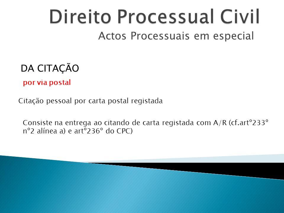 Actos Processuais em especial Citação pessoal por carta postal registada DA CITAÇÃO Consiste na entrega ao citando de carta registada com A/R (cf.artº