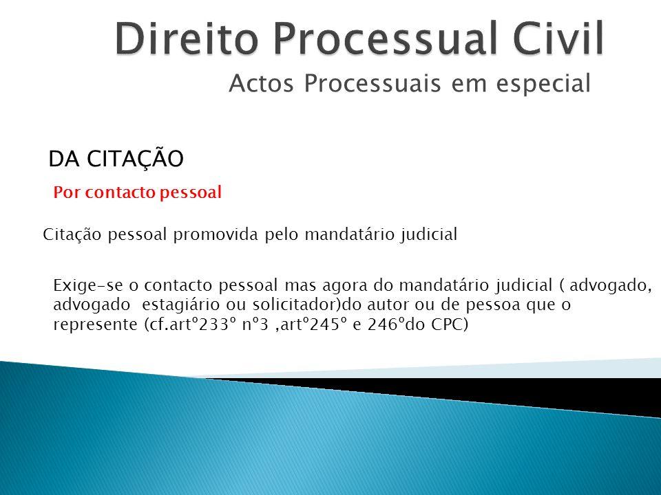 Actos Processuais em especial Citação pessoal promovida pelo mandatário judicial DA CITAÇÃO Exige-se o contacto pessoal mas agora do mandatário judici