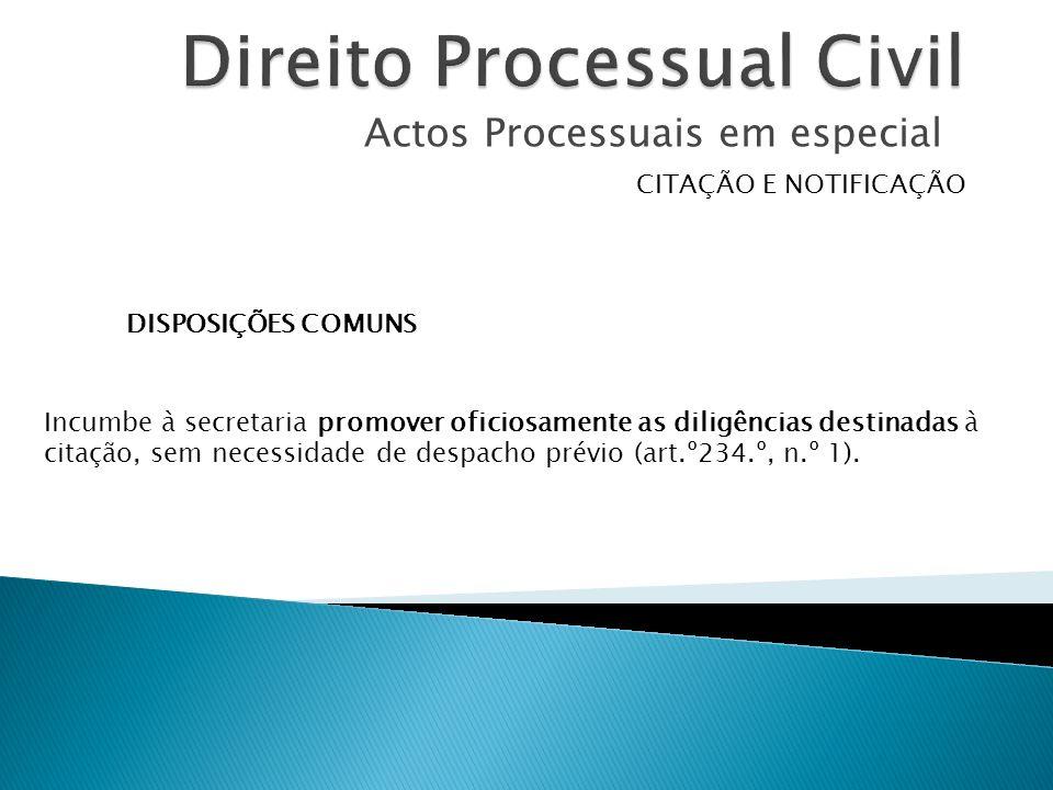 Actos Processuais em especial CITAÇÃO E NOTIFICAÇÃO DISPOSIÇÕES COMUNS Incumbe à secretaria promover oficiosamente as diligências destinadas à citação