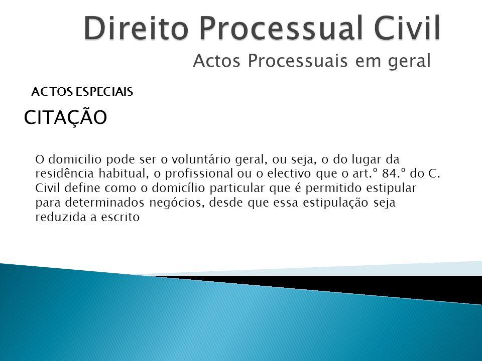Actos Processuais em geral ACTOS ESPECIAIS CITAÇÃO O domicilio pode ser o voluntário geral, ou seja, o do lugar da residência habitual, o profissional ou o electivo que o art.º 84.º do C.