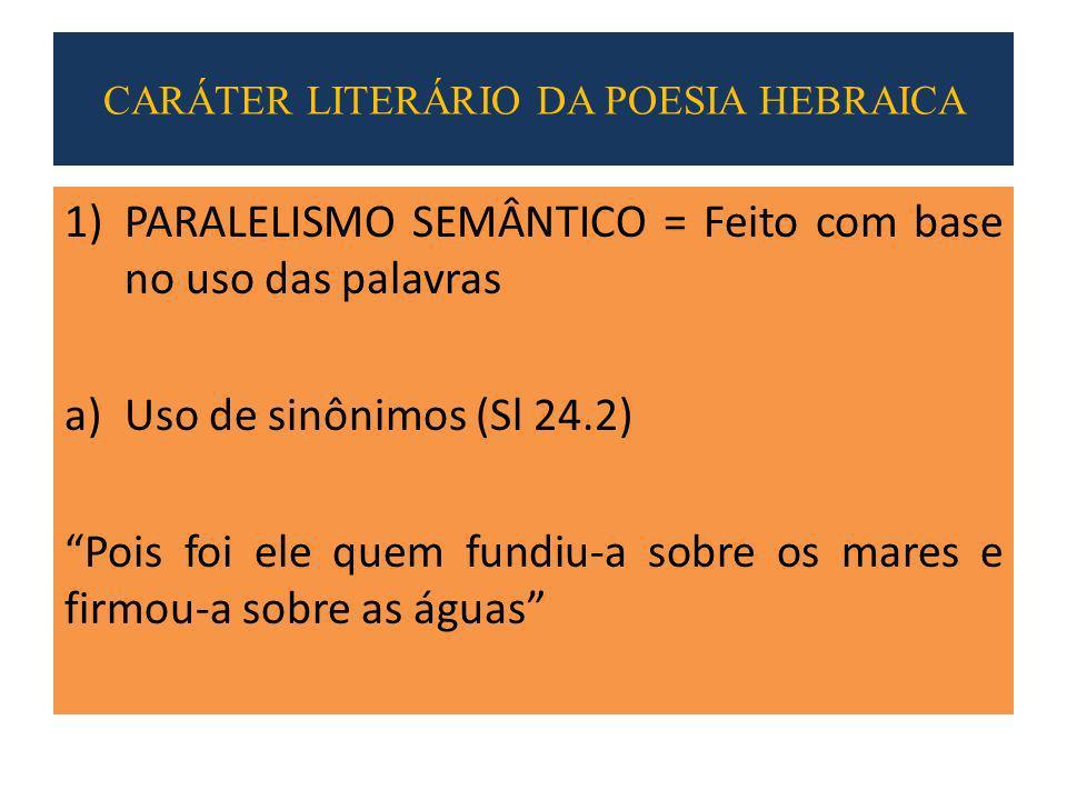 1)PARALELISMO SEMÂNTICO = Feito com base no uso das palavras a)Uso de sinônimos (Sl 24.2) Pois foi ele quem fundiu-a sobre os mares e firmou-a sobre as águas CARÁTER LITERÁRIO DA POESIA HEBRAICA