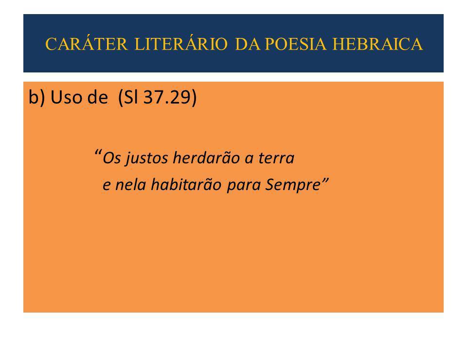 b) Uso de (Sl 37.29) Os justos herdarão a terra e nela habitarão para Sempre CARÁTER LITERÁRIO DA POESIA HEBRAICA