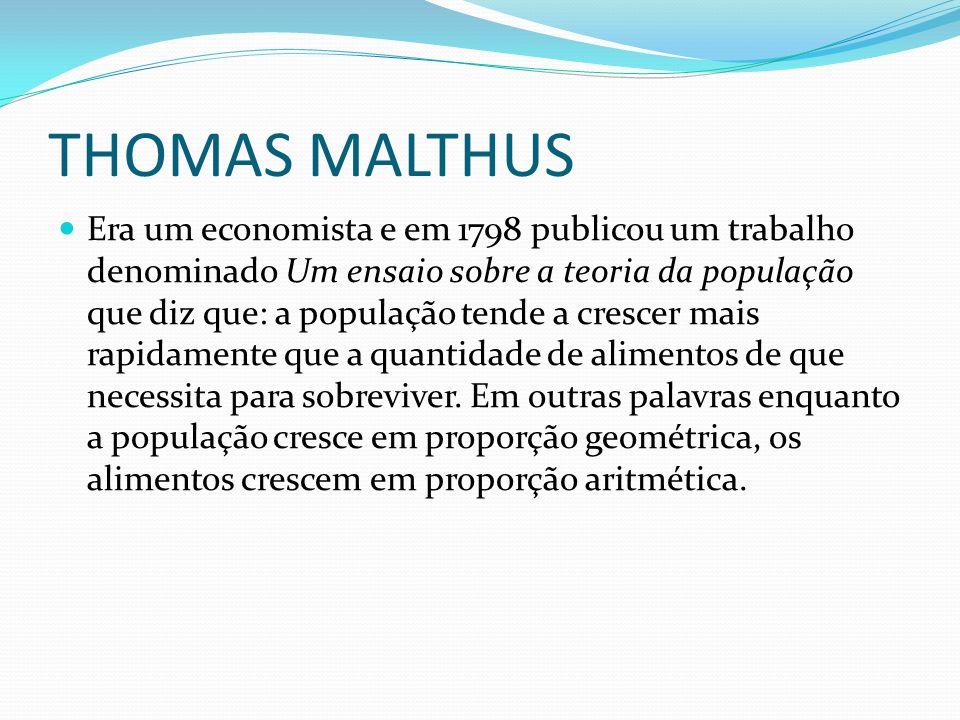 THOMAS MALTHUS Era um economista e em 1798 publicou um trabalho denominado Um ensaio sobre a teoria da população que diz que: a população tende a crescer mais rapidamente que a quantidade de alimentos de que necessita para sobreviver.