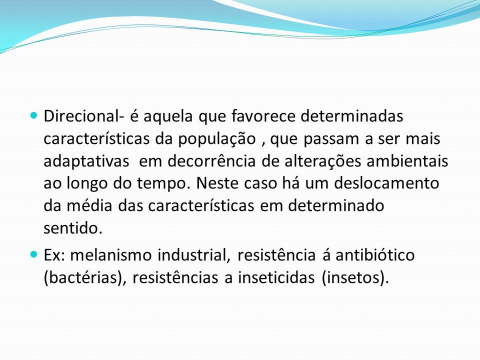 Direcional- é aquela que favorece determinadas características da população, que passam a ser mais adaptativas em decorrência de alterações ambientais ao longo do tempo.