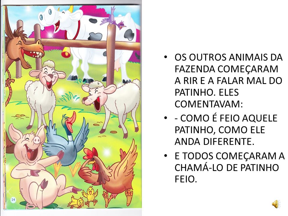 OS OUTROS ANIMAIS DA FAZENDA COMEÇARAM A RIR E A FALAR MAL DO PATINHO.
