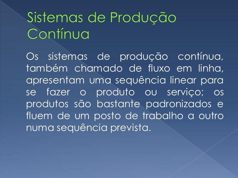 Os sistemas de produção contínua, também chamado de fluxo em linha, apresentam uma sequência linear para se fazer o produto ou serviço; os produtos são bastante padronizados e fluem de um posto de trabalho a outro numa sequência prevista.