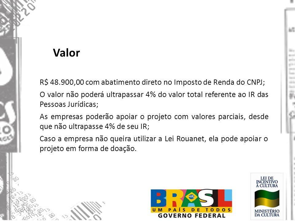 Valor R$ 48.900,00 com abatimento direto no Imposto de Renda do CNPJ; O valor não poderá ultrapassar 4% do valor total referente ao IR das Pessoas Jur