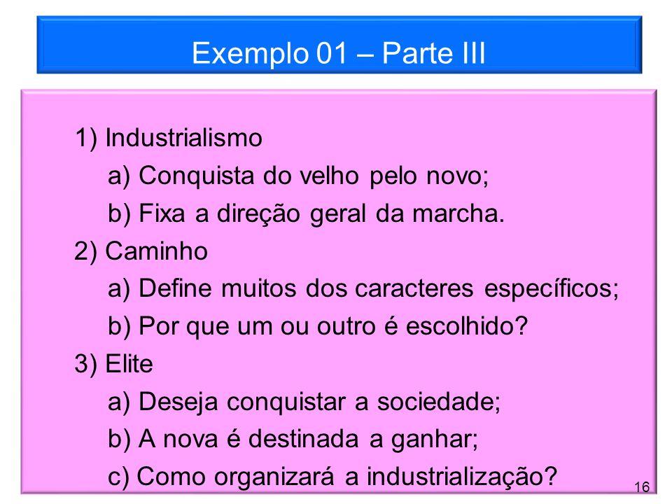 Exemplo 01 – Parte III 1) Industrialismo a) Conquista do velho pelo novo; b) Fixa a direção geral da marcha. 2) Caminho a) Define muitos dos caractere