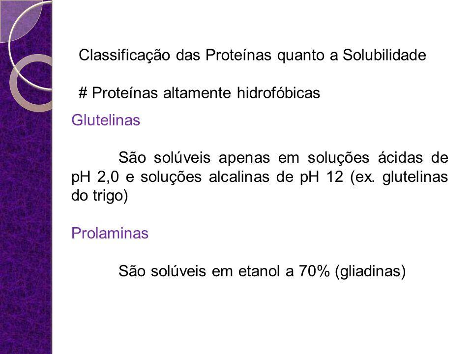Classificação das Proteínas quanto a Solubilidade # Proteínas altamente hidrofóbicas Glutelinas São solúveis apenas em soluções ácidas de pH 2,0 e sol
