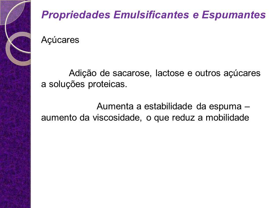 Propriedades Emulsificantes e Espumantes Açúcares Adição de sacarose, lactose e outros açúcares a soluções proteicas. Aumenta a estabilidade da espuma