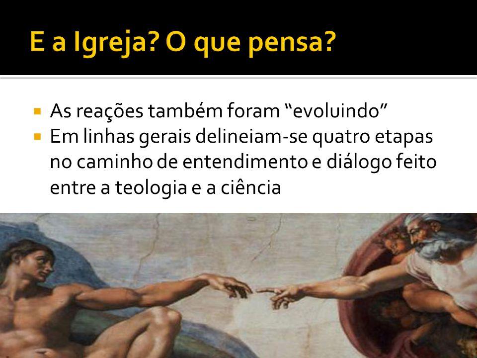 As reações também foram evoluindo Em linhas gerais delineiam-se quatro etapas no caminho de entendimento e diálogo feito entre a teologia e a ciência